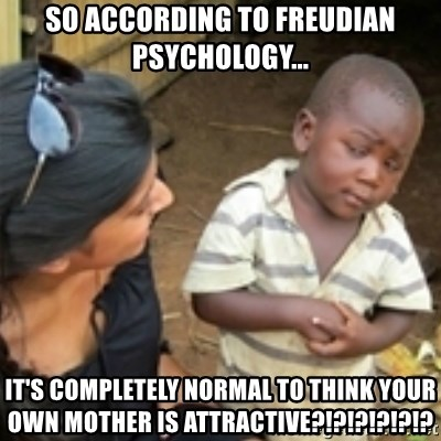 Skeptical african kid  - So According to Freudian psychology... It's completely normal to think your own mother is attractive?!?!?!?!?!?