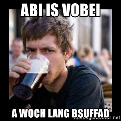 Bad student - abi is vobei a woch lang bsuffad