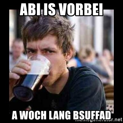 Bad student - abi is vorbei a woch lang bsuffad