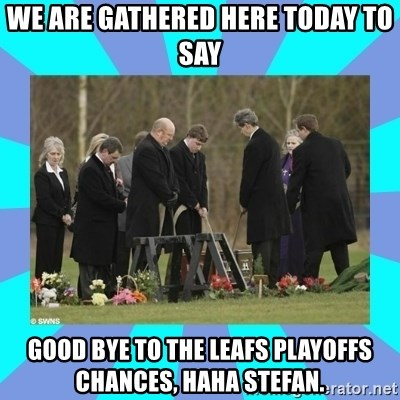 Alexis NL Funeral - We are gathered here today to say good bye to the leafs playoffs chances, haha stefan.