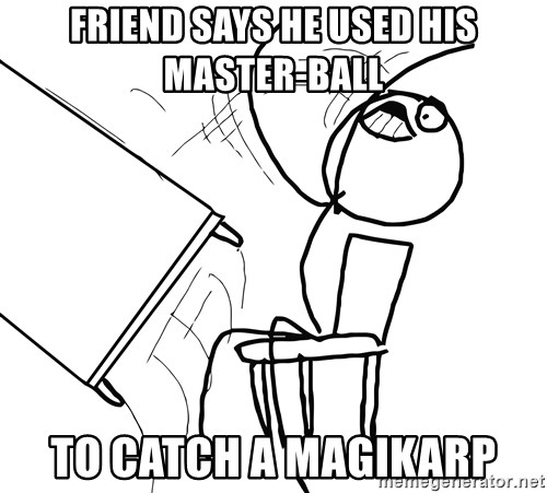 Desk Flip Rage Guy - friend says he used his master-ball to catch a magikarp