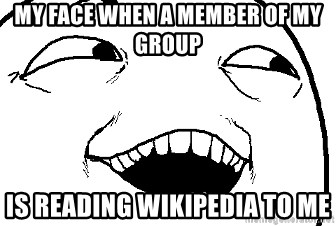 I see what you did there - My face when a member of my group is reading wikipedia to me
