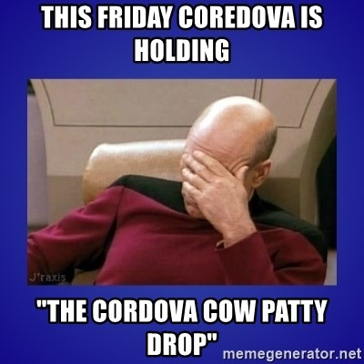"""Picard facepalm  - this friday coredova is holding """"The cordova cow patty drop"""""""