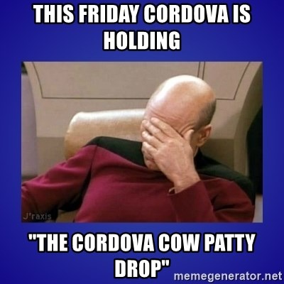 "Picard facepalm  - this friday cordova is holding ""the cordova cow patty drop"""