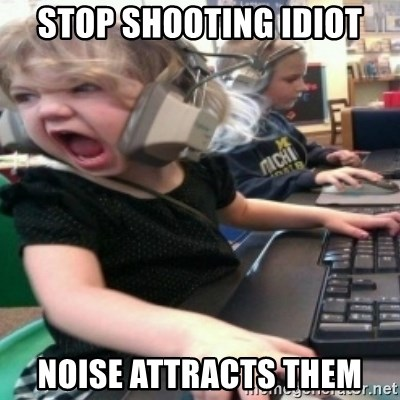angry gamer girl - STOP SHOOTING IDIOT NOISE ATTRACTS THEM