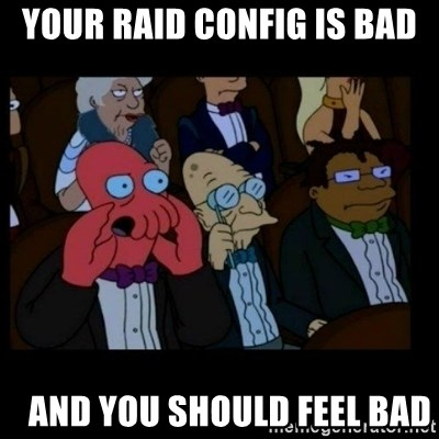 X is bad and you should feel bad - YOUR RAID CONFIG IS BAD    and you should feel bad