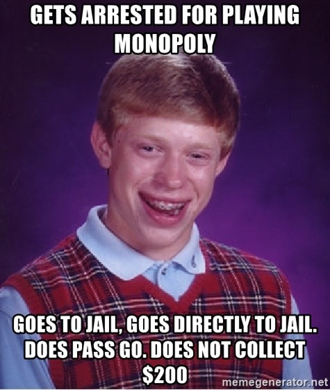 Bad Luck Brian - Gets arrested for playing monopoly goes to jail, goes directly to jail. does pass go. does not collect $200