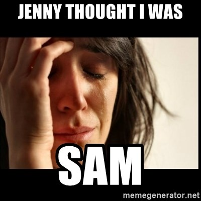First World Problems - Jenny thought I was sam