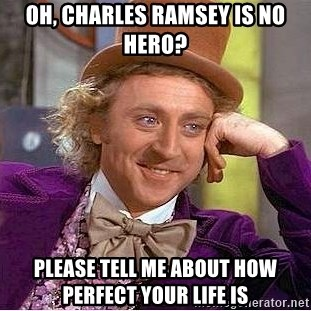 Willy Wonka - oh, charles ramsey is no hero? please tell me about how perfect your life is