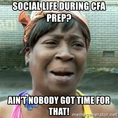 Ain't Nobody got time fo that - Social life during CFA prep? ain't nobody got time for that!