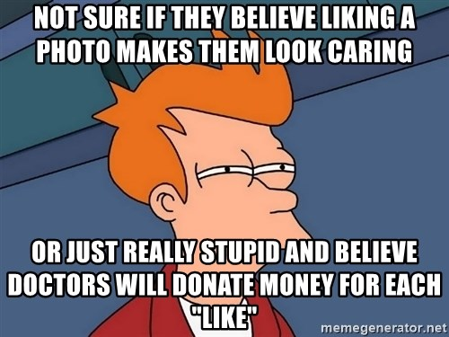 "Futurama Fry - Not sure if they believe liking a photo makes them look caring Or just really stupid and believe doctors will donate money for each ""like"""