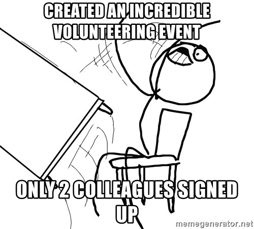 Desk Flip Rage Guy - Created an incredible Volunteering event only 2 colleagues signed up