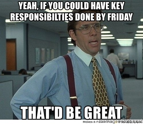 Yeah If You Could Just - yeah, if you could have key responsibilties done by friday that'd be great