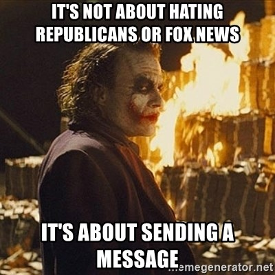 Joker sending a message - It's not about hating republicans or fox news It's about sending a message