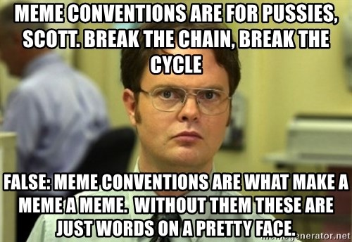 Dwight Meme - meme conventions are for pussies, Scott. Break the chain, BREAK THE CYCLE FALSE: MEME conventions are what make a meme a meme.  without them these are just words on a pretty face.
