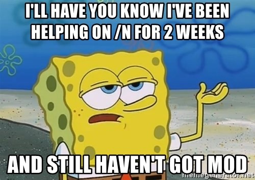 I'll have you know Spongebob - i'll have you know I've been helping on /n for 2 weeks and still haven't got mod
