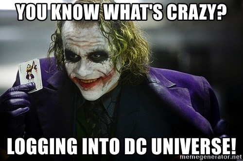 joker - You know what's crazy? Logging into dc universe!