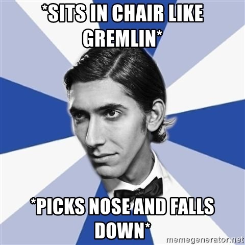 Facebook Max - *SITS IN CHAIR LIKE GREMLIN* *picks nose and falls down*