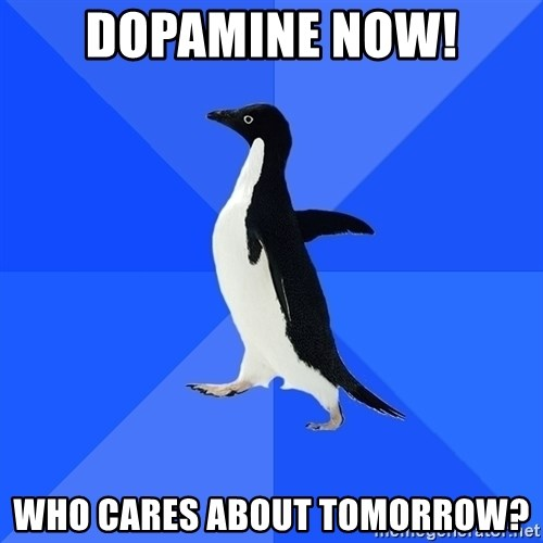 Socially Awkward Penguin - dopamine now! Who cares about tomorrow?