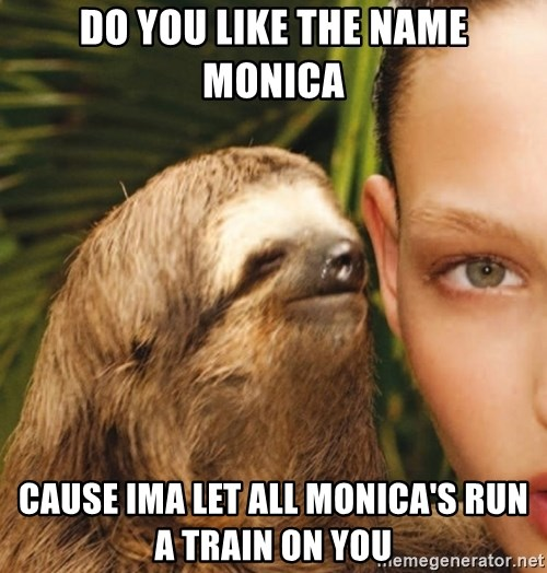 The Rape Sloth - Do you like the name Monica Cause Ima let all Monica's run a train on You