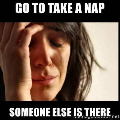 First World Problems - Go to take a nap someone else is there