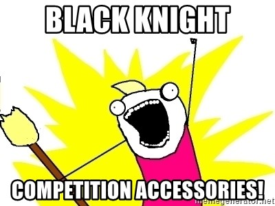X ALL THE THINGS - black knight competition accessories!