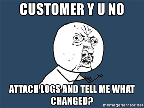 Y U No - CUSTOMER Y U NO ATTACH LOGS AND TELL ME WHAT CHANGED?