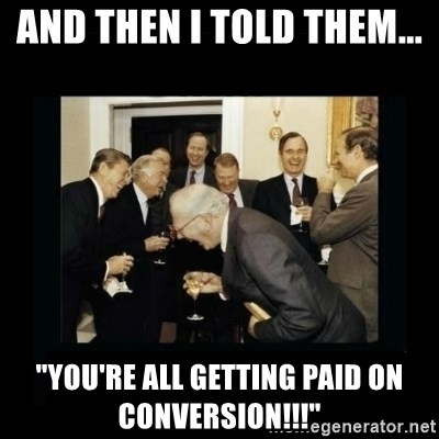 """Rich Men Laughing - and then i told them...  """"you're all getting paid on conversion!!!"""""""