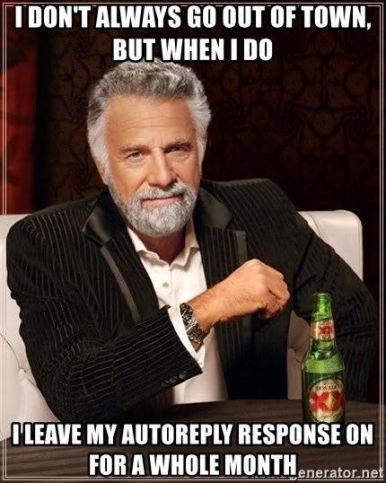The Most Interesting Man In The World - I don't always go out of town, but when i do i leave my autoreply response on for a whole month