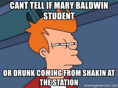 Futurama Fry - cant tell if mary baldwin student or drunk coming from shakin at the station
