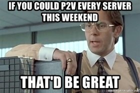 tps report from off - IF YOU COULD P2V EVERY SERVER THIS WEEKEND THAT'D BE GREAT