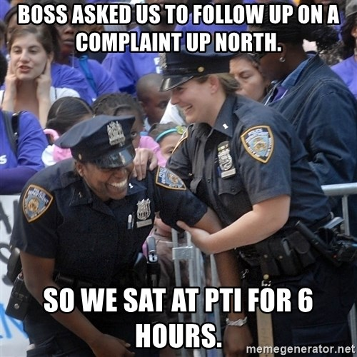Cops Laughing - Boss asked us to follow up on a complaint up north. So we sat at PTI for 6 hours.