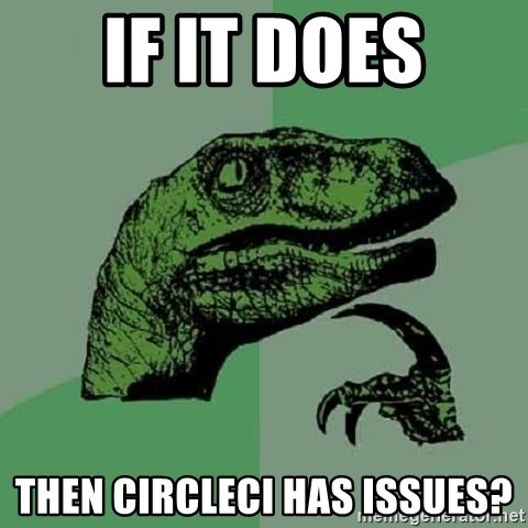 Philosoraptor - if it does then circleci has issues?