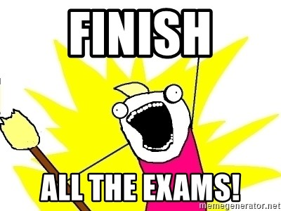 X ALL THE THINGS - FINISH ALL THE EXAMS!