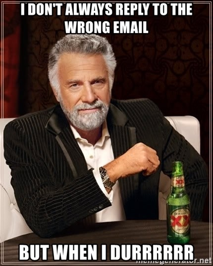The Most Interesting Man In The World - i don't always reply to the wrong email but when i durrrrrr