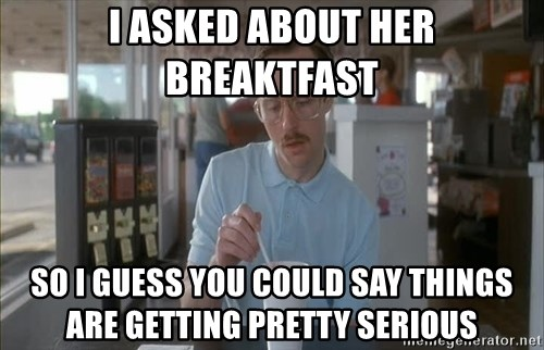 Things are getting pretty Serious (Napoleon Dynamite) - I aSKED about her breaktfast so i guess you could say things are getting pretty serious