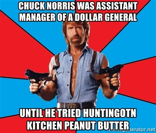 Chuck Norris  - Chuck norris was assistant manager of a dollar general until he tried Huntingotn Kitchen peanut butter