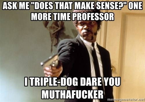 "Samuel L Jackson - aSK ME ""DOES THAT MAKE SENSE?"" ONE MORE TIME pROFESSOR I triple-dog dare you muthafucker"
