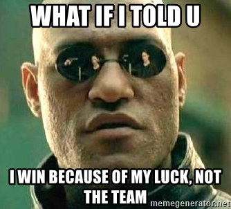 What if I told you / Matrix Morpheus - WHAT IF I TOLD U I WIN BECAUSE OF MY LUCK, NOT THE TEAM
