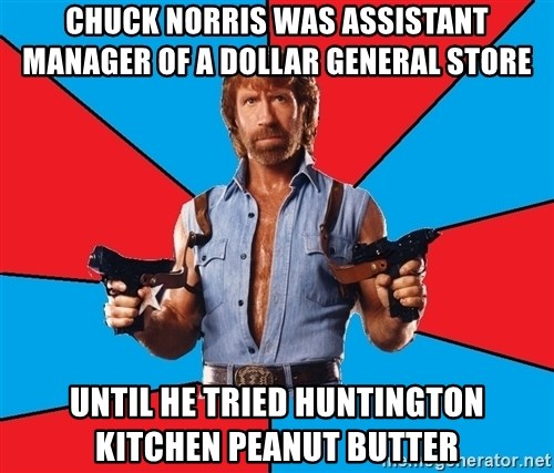 Chuck Norris  - Chuck norris was assistant manager of a dollar general store until he tried Huntington Kitchen peanut butter