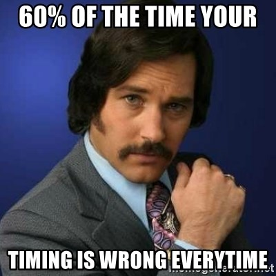 Brian Fantana - 60% of the time your  timing is wrong everytime