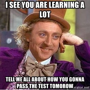Willy Wonka - I see you are learning a lot tell me all about how you gonna pass the test tomorow
