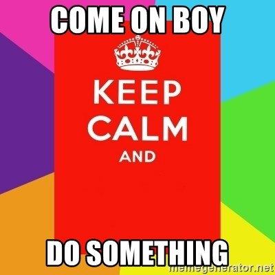 Keep calm and - COME ON BOY DO SOMETHING