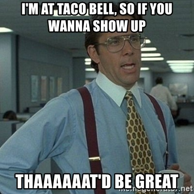 Yeah that'd be great... - I'm at Taco bell, so if you wanna show up Thaaaaaat'd be great