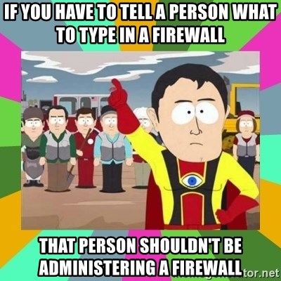 Captain  Obvious South Park - If you have to tell a person what to type in a firewall That person shouldn't be administering a firewall