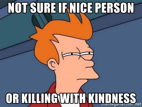 Futurama Fry - Not sure if nice person or killing with kindness