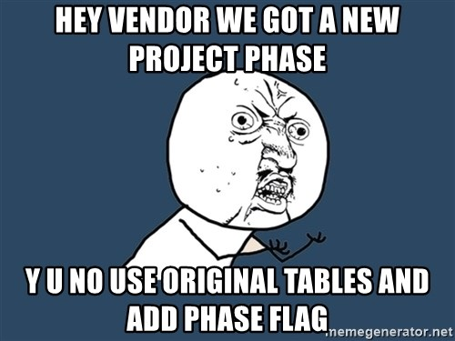 Y U No - HEY VENDOR WE GOT A NEW PROJECT PHASE Y U NO USE ORIGINAL TABLES AND ADD PHASE FLAG