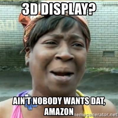 Ain't Nobody got time fo that - 3D Display? Ain't nobody wants dat, amazon