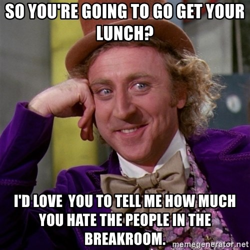 Willy Wonka - so you're going to go get your lunch? I'd love  you to tell me how much you hate the people in the breakroom.
