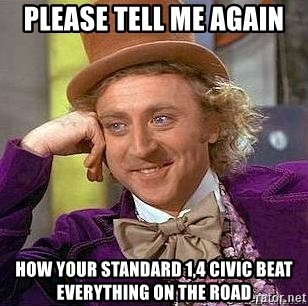 Willy Wonka - Please tell me again How your standard 1,4 civic beat everything on the road